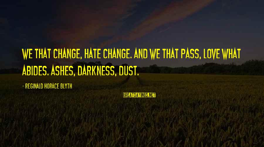 R. H. Blyth Sayings By Reginald Horace Blyth: We that change, hate change. And we that pass, love what abides. Ashes, darkness, dust.