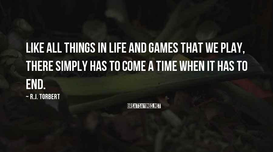 R.J. Torbert Sayings: Like all things in life and games that we play, there simply has to come