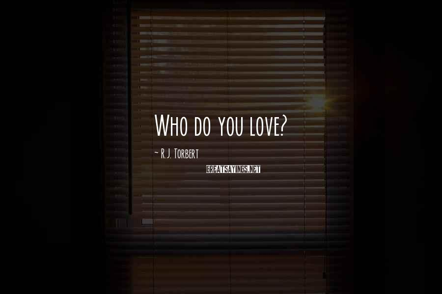 R.J. Torbert Sayings: Who do you love?