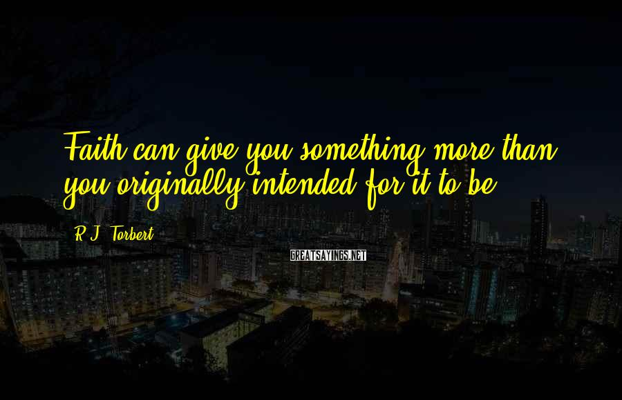 R.J. Torbert Sayings: Faith can give you something more than you originally intended for it to be.