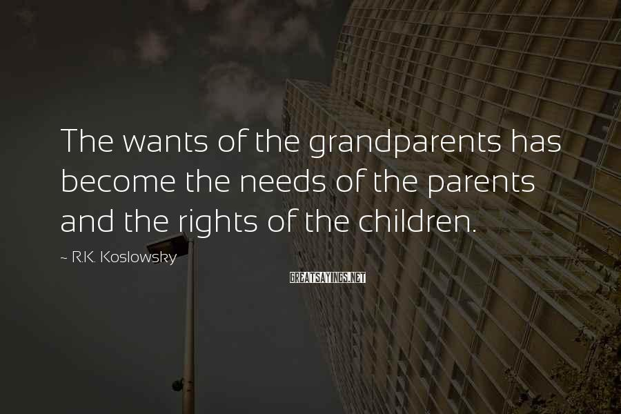 R.K. Koslowsky Sayings: The wants of the grandparents has become the needs of the parents and the rights