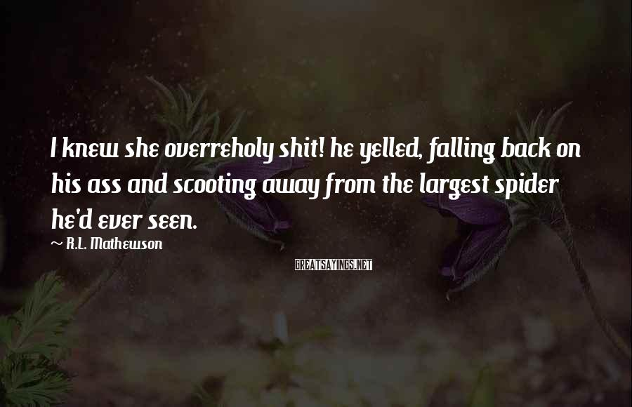 R.L. Mathewson Sayings: I knew she overreholy shit! he yelled, falling back on his ass and scooting away