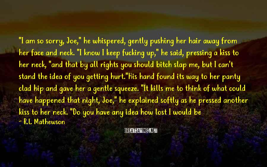 """R.L. Mathewson Sayings: """"I am so sorry, Joe,"""" he whispered, gently pushing her hair away from her face"""