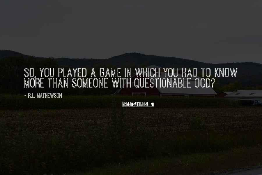 R.L. Mathewson Sayings: So, you played a game in which you had to know more than someone with