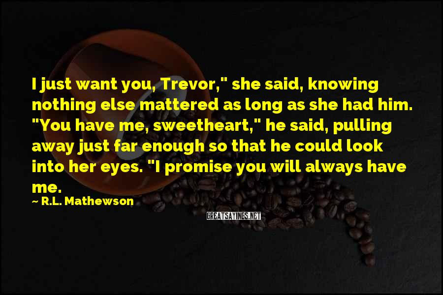 """R.L. Mathewson Sayings: I just want you, Trevor,"""" she said, knowing nothing else mattered as long as she"""