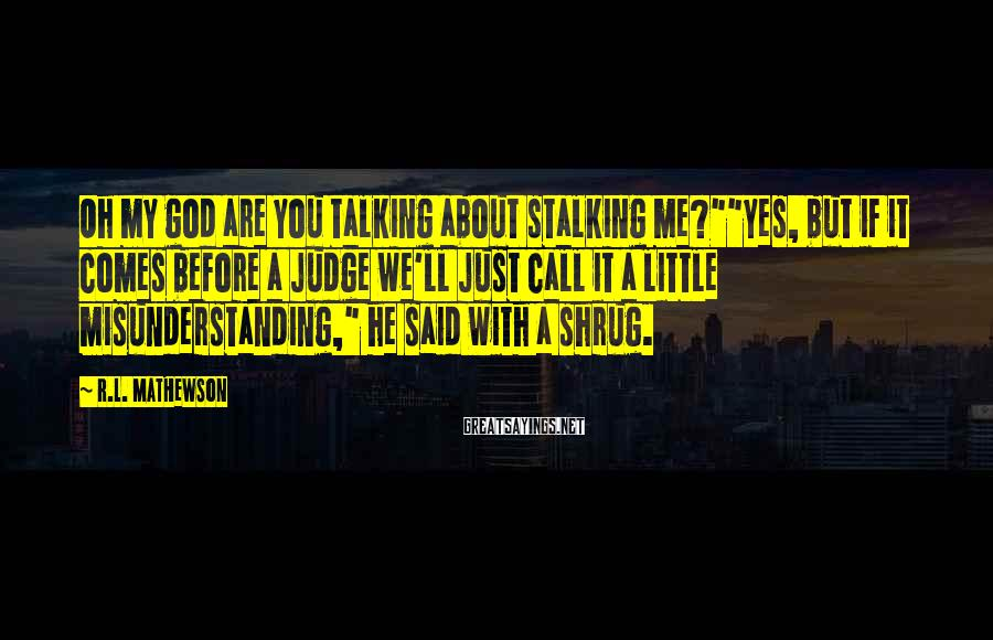 """R.L. Mathewson Sayings: Oh my god are you talking about stalking me?""""""""yes, but if it comes before a"""