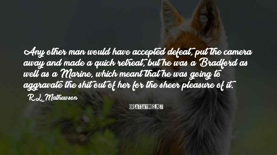 R.L. Mathewson Sayings: Any other man would have accepted defeat, put the camera away and made a quick