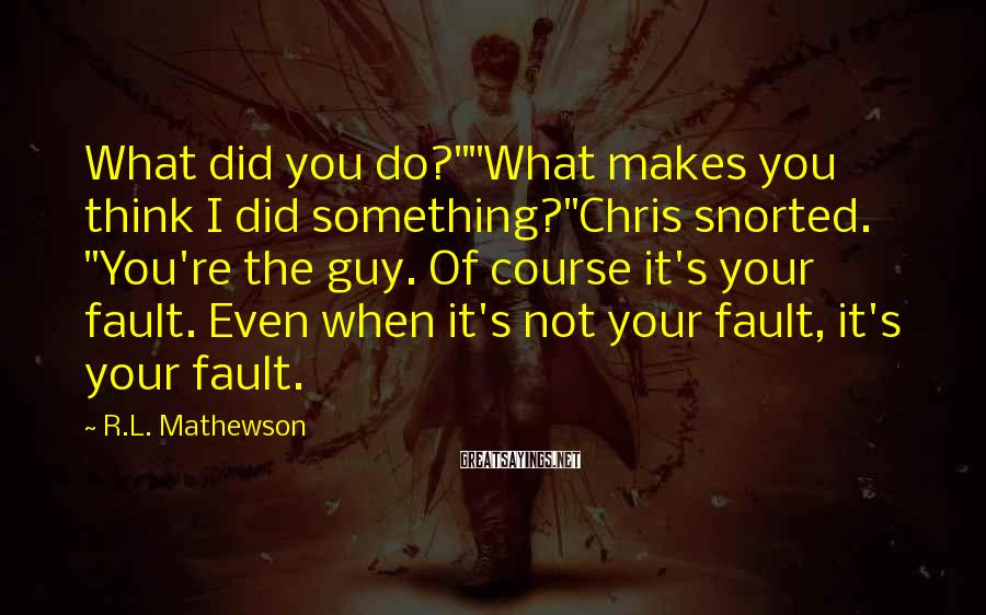"""R.L. Mathewson Sayings: What did you do?""""""""What makes you think I did something?""""Chris snorted. """"You're the guy. Of"""