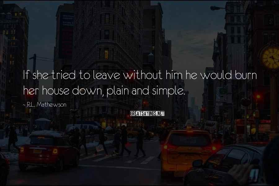 R.L. Mathewson Sayings: If she tried to leave without him he would burn her house down, plain and