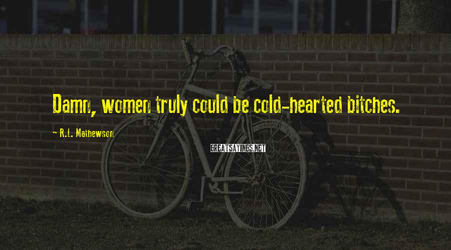 R.L. Mathewson Sayings: Damn, women truly could be cold-hearted bitches.