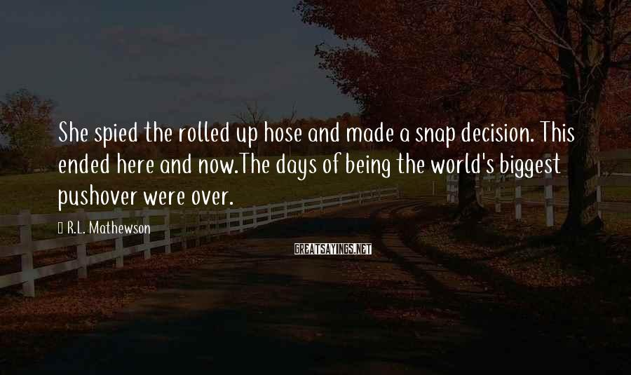 R.L. Mathewson Sayings: She spied the rolled up hose and made a snap decision. This ended here and
