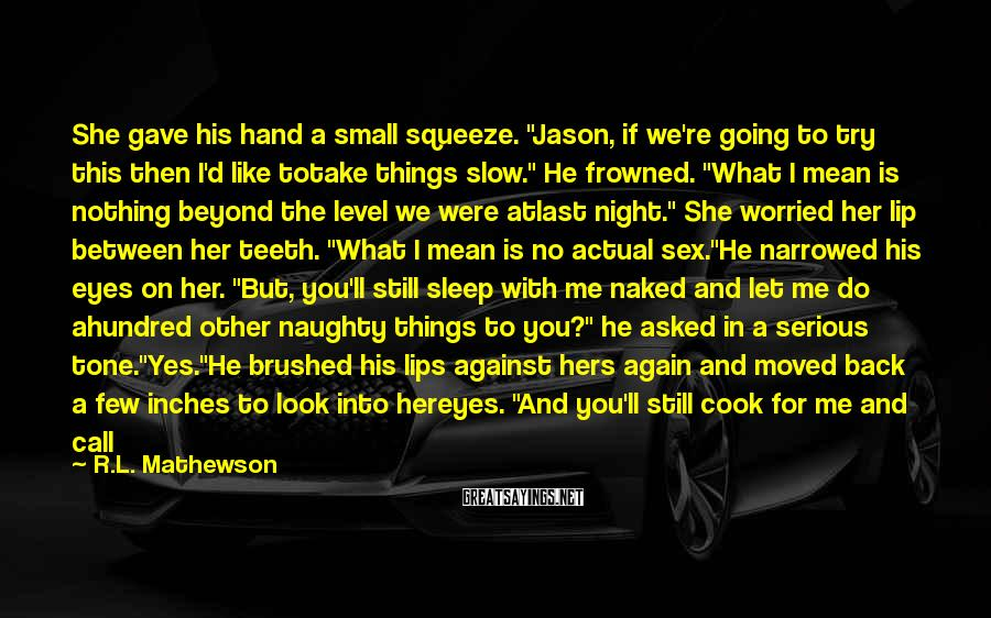 """R.L. Mathewson Sayings: She gave his hand a small squeeze. """"Jason, if we're going to try this then"""