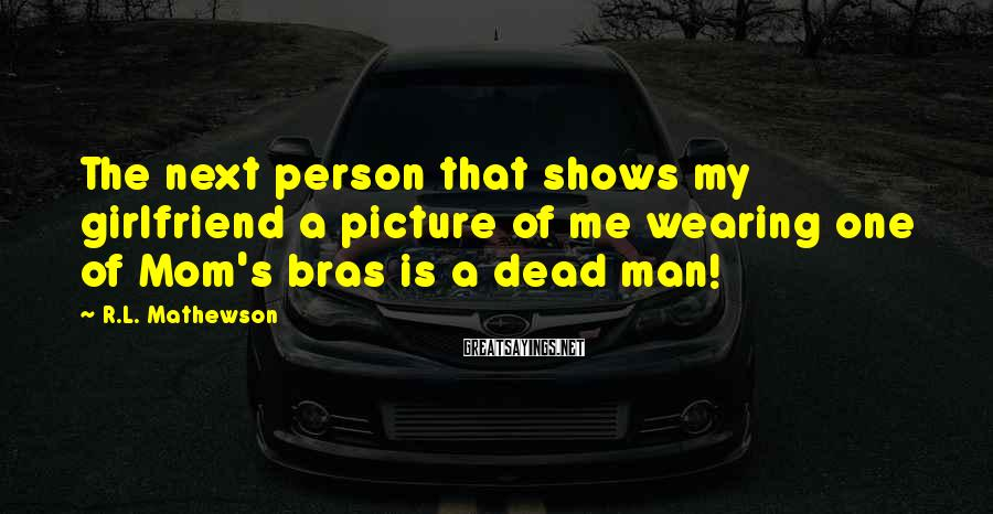 R.L. Mathewson Sayings: The next person that shows my girlfriend a picture of me wearing one of Mom's