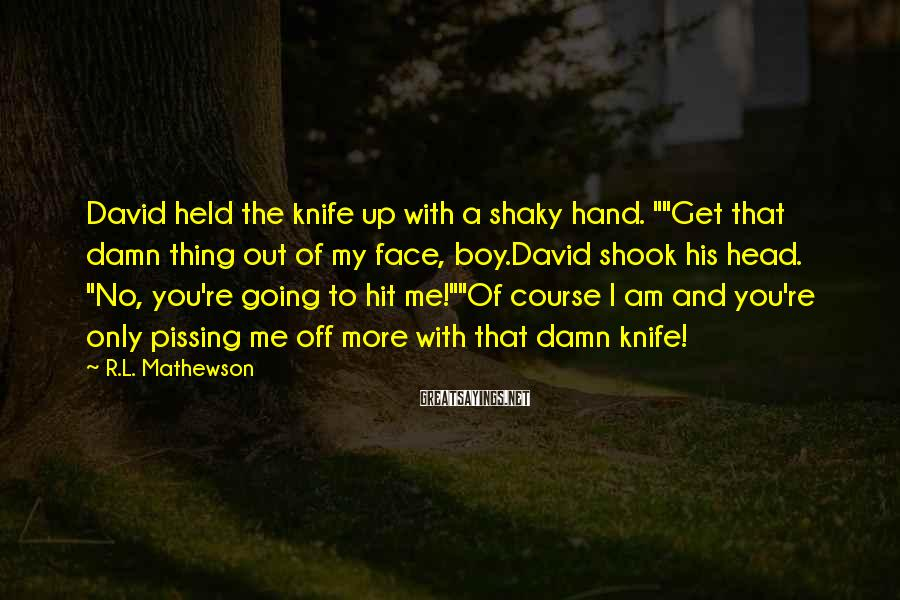 """R.L. Mathewson Sayings: David held the knife up with a shaky hand. """"""""Get that damn thing out of"""