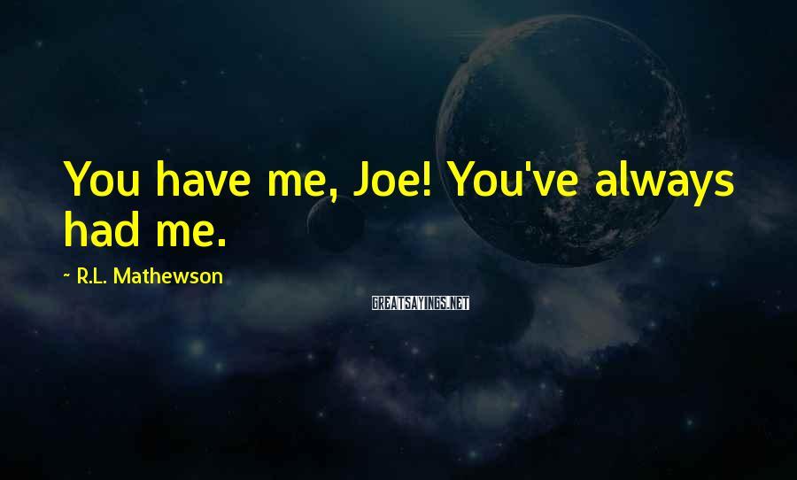 R.L. Mathewson Sayings: You have me, Joe! You've always had me.