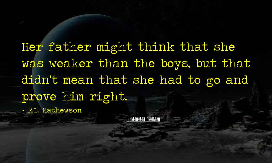 R.L. Mathewson Sayings: Her father might think that she was weaker than the boys, but that didn't mean