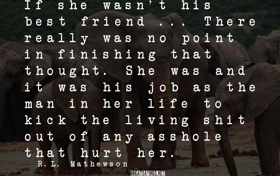 R.L. Mathewson Sayings: If she wasn't his best friend ... There really was no point in finishing that