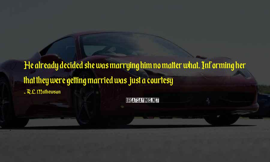 R.L. Mathewson Sayings: He already decided she was marrying him no matter what. Informing her that they were