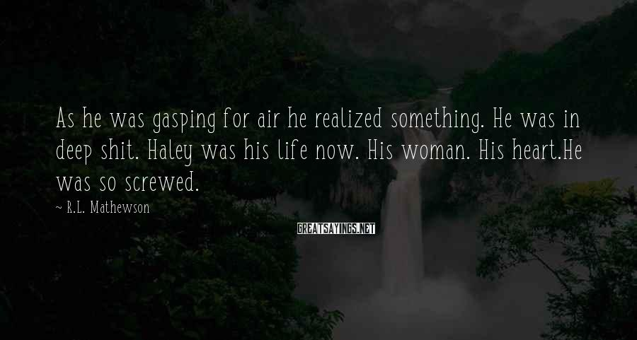 R.L. Mathewson Sayings: As he was gasping for air he realized something. He was in deep shit. Haley