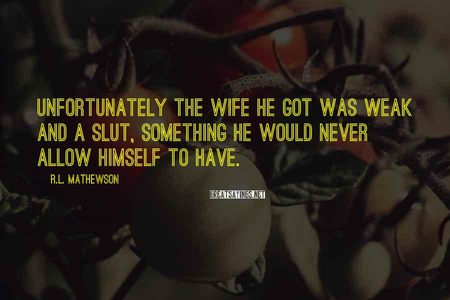 R.L. Mathewson Sayings: Unfortunately the wife he got was weak and a slut, something he would never allow