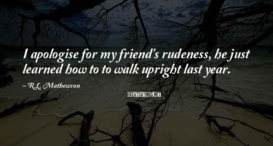 R.L. Mathewson Sayings: I apologise for my friend's rudeness, he just learned how to to walk upright last