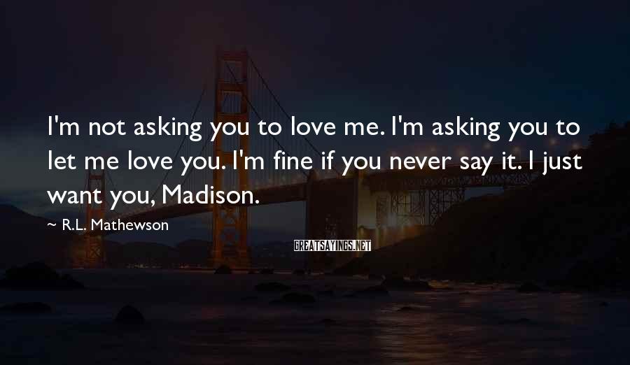 R.L. Mathewson Sayings: I'm not asking you to love me. I'm asking you to let me love you.
