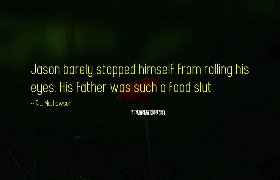 R.L. Mathewson Sayings: Jason barely stopped himself from rolling his eyes. His father was such a food slut.