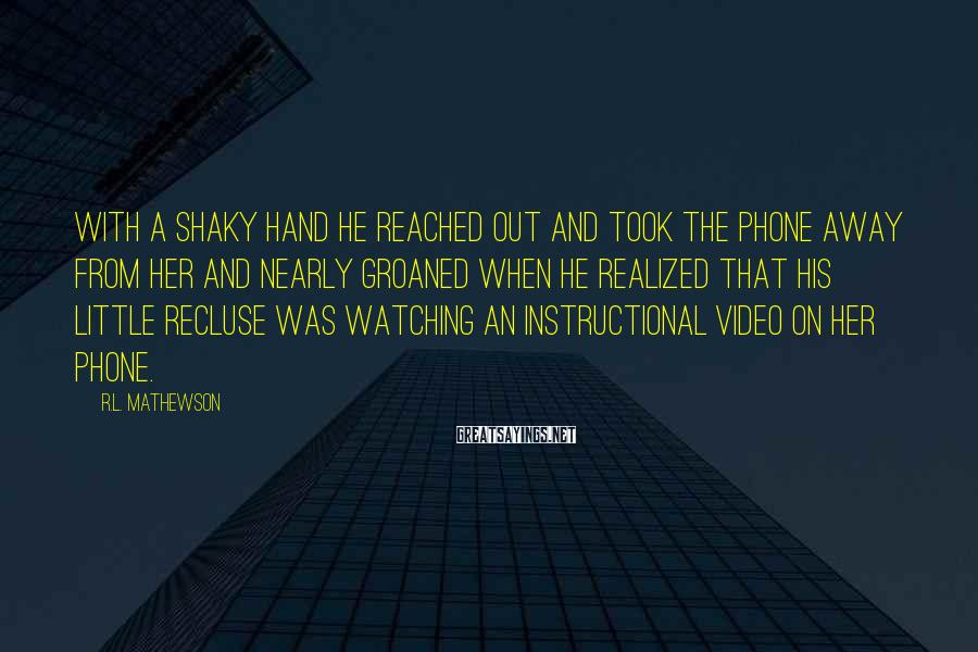 R.L. Mathewson Sayings: With a shaky hand he reached out and took the phone away from her and