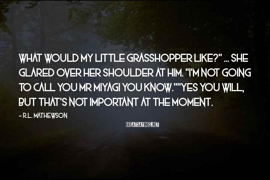 """R.L. Mathewson Sayings: What would my little grasshopper like?"""" ... She glared over her shoulder at him. """"I'm"""