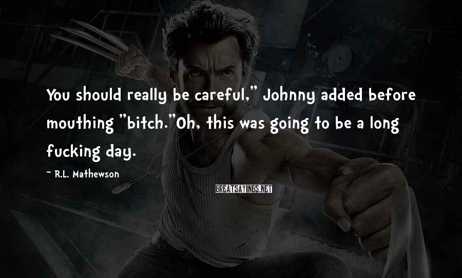 """R.L. Mathewson Sayings: You should really be careful,"""" Johnny added before mouthing """"bitch.""""Oh, this was going to be"""