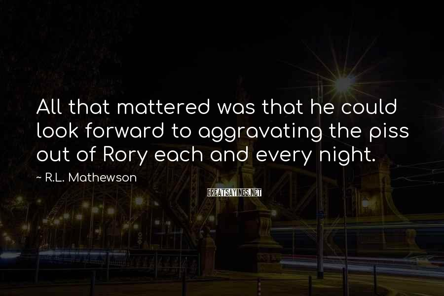 R.L. Mathewson Sayings: All that mattered was that he could look forward to aggravating the piss out of