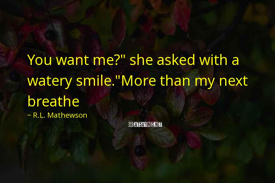 """R.L. Mathewson Sayings: You want me?"""" she asked with a watery smile.""""More than my next breathe"""