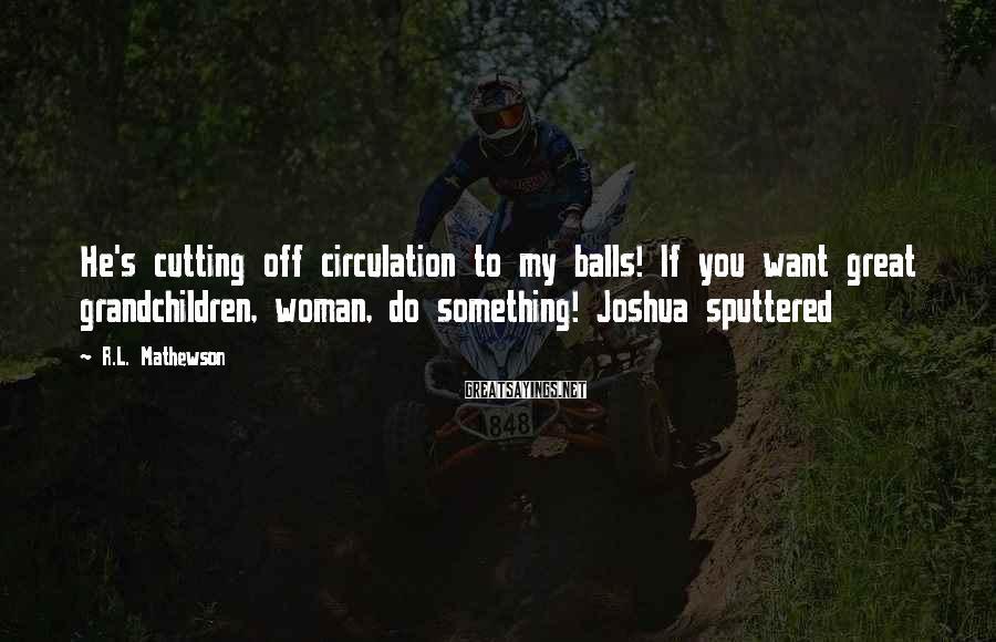 R.L. Mathewson Sayings: He's cutting off circulation to my balls! If you want great grandchildren, woman, do something!