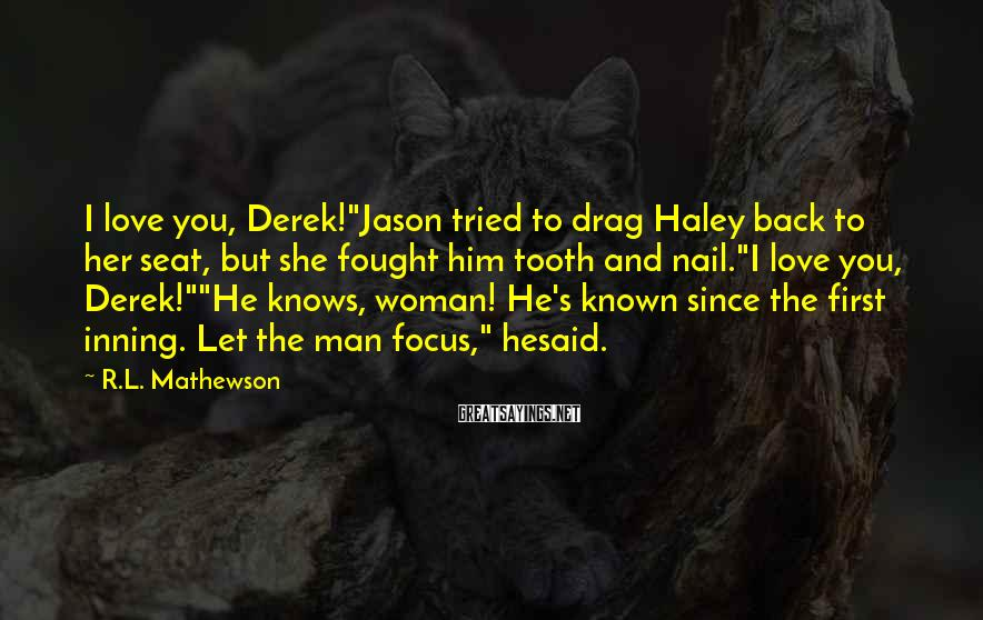 """R.L. Mathewson Sayings: I love you, Derek!""""Jason tried to drag Haley back to her seat, but she fought"""