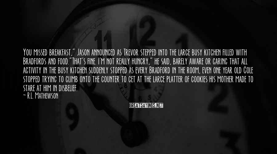 """R.L. Mathewson Sayings: You missed breakfast,"""" Jason announced as Trevor stepped into the large busy kitchen filled with"""
