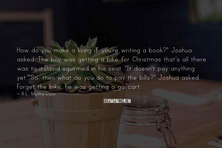 "R.L. Mathewson Sayings: How do you make a living if you're writing a book?"" Joshua asked. The boy"