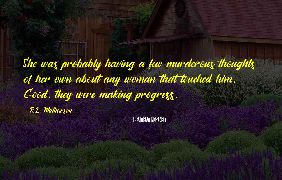 R.L. Mathewson Sayings: She was probably having a few murderous thoughts of her own about any woman that