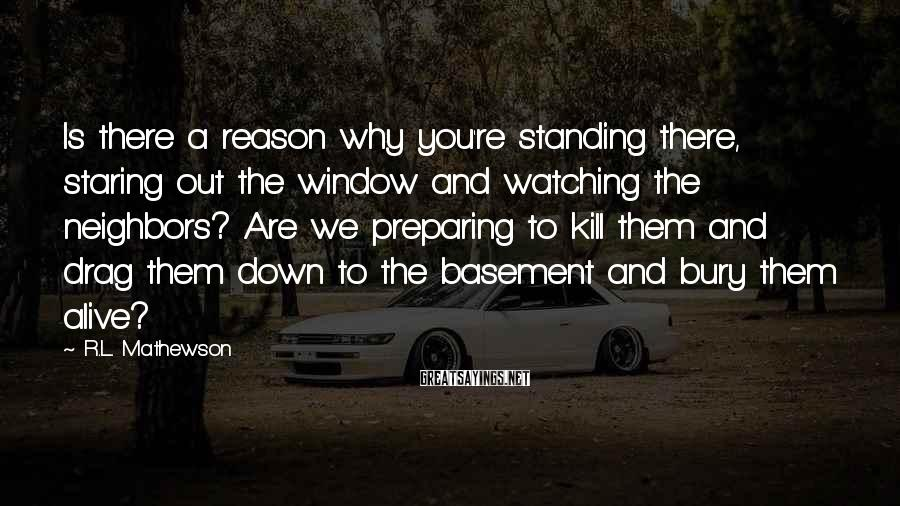 R.L. Mathewson Sayings: Is there a reason why you're standing there, staring out the window and watching the