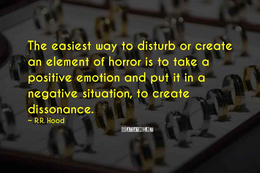R.R. Hood Sayings: The easiest way to disturb or create an element of horror is to take a