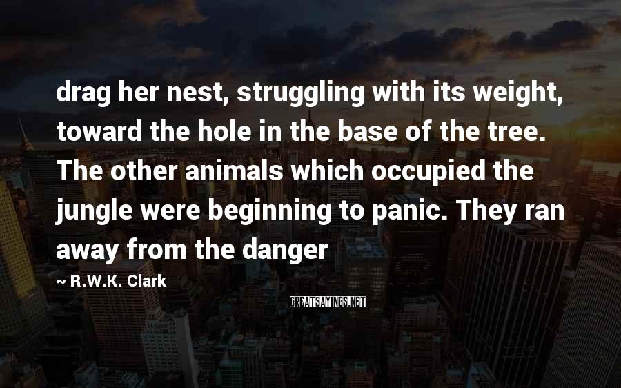 R.W.K. Clark Sayings: drag her nest, struggling with its weight, toward the hole in the base of the
