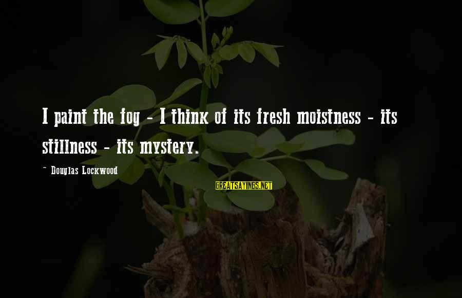 Ra Kartini Sayings By Douglas Lockwood: I paint the fog - I think of its fresh moistness - its stillness -