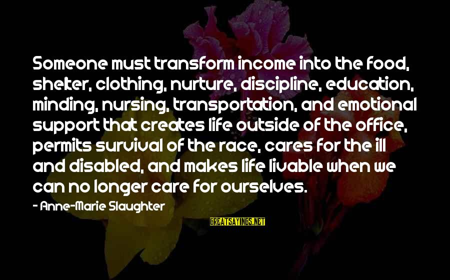 Race For Life Sayings By Anne-Marie Slaughter: Someone must transform income into the food, shelter, clothing, nurture, discipline, education, minding, nursing, transportation,