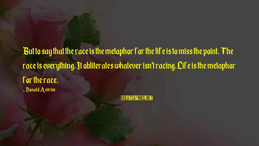 Race For Life Sayings By Donald Antrim: But to say that the race is the metaphor for the life is to miss