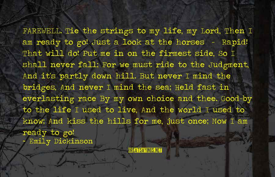 Race For Life Sayings By Emily Dickinson: FAREWELL. Tie the strings to my life, my Lord, Then I am ready to go!