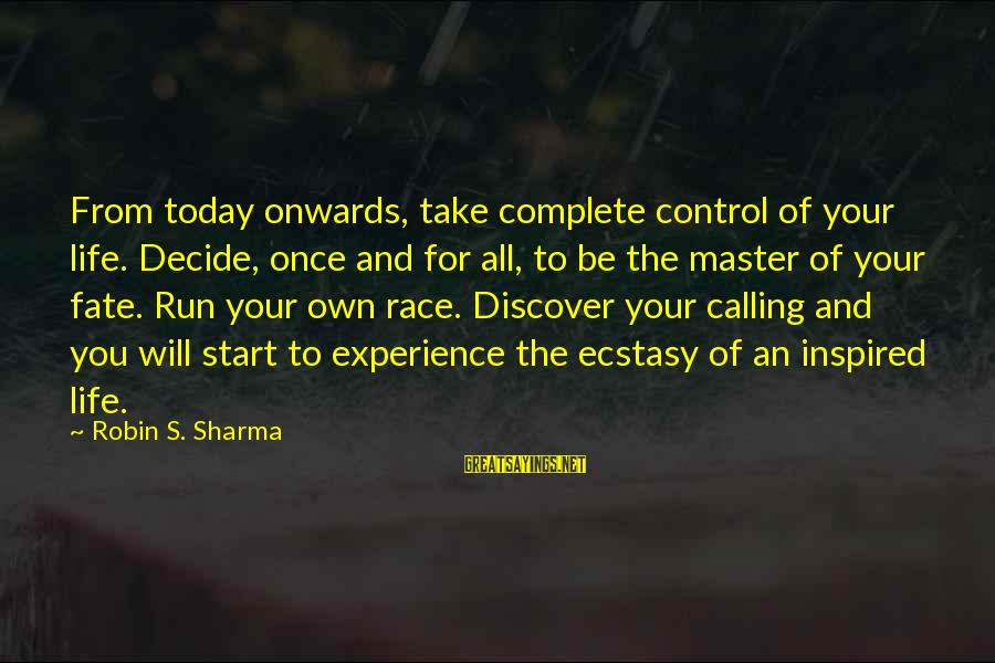 Race For Life Sayings By Robin S. Sharma: From today onwards, take complete control of your life. Decide, once and for all, to