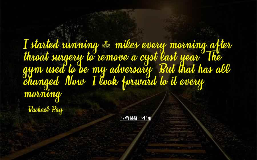 Rachael Ray Sayings: I started running 3 miles every morning after throat surgery to remove a cyst last