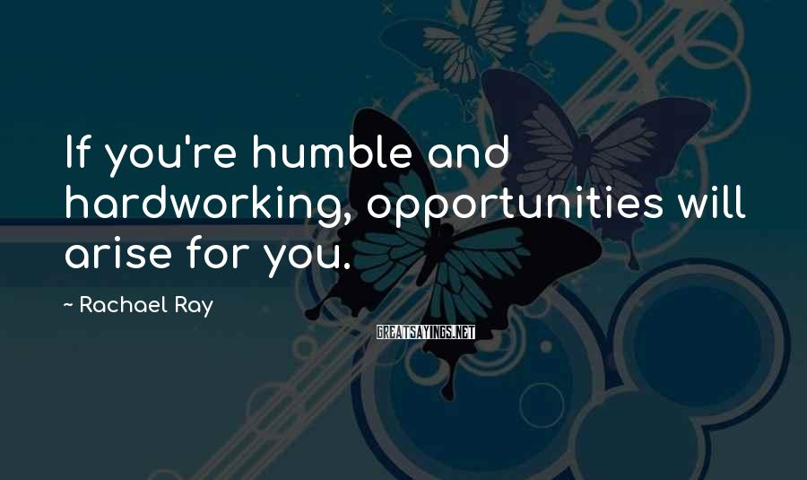 Rachael Ray Sayings: If you're humble and hardworking, opportunities will arise for you.