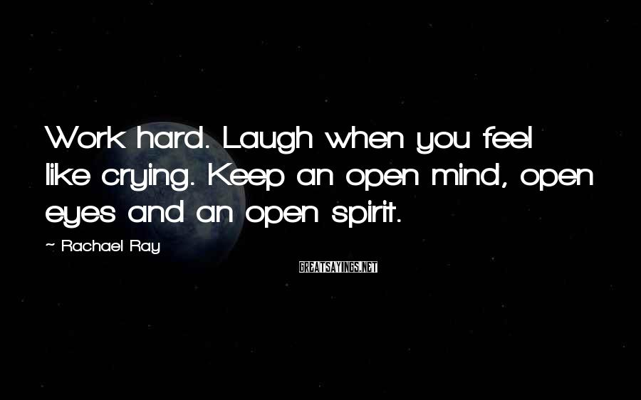 Rachael Ray Sayings: Work hard. Laugh when you feel like crying. Keep an open mind, open eyes and