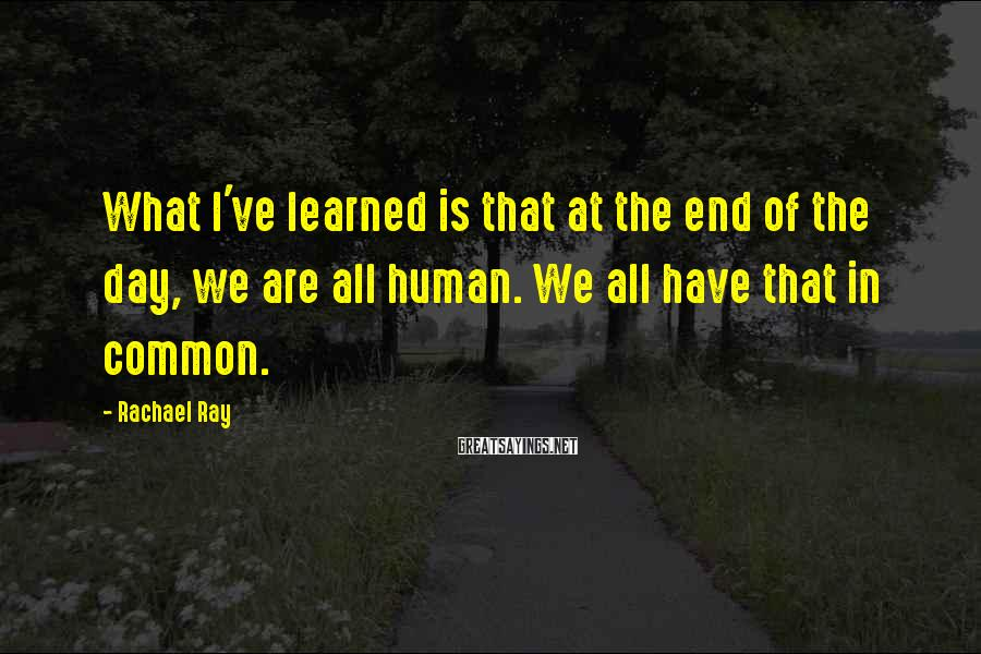 Rachael Ray Sayings: What I've learned is that at the end of the day, we are all human.