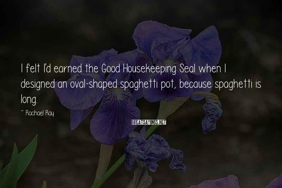 Rachael Ray Sayings: I felt I'd earned the Good Housekeeping Seal when I designed an oval-shaped spaghetti pot,